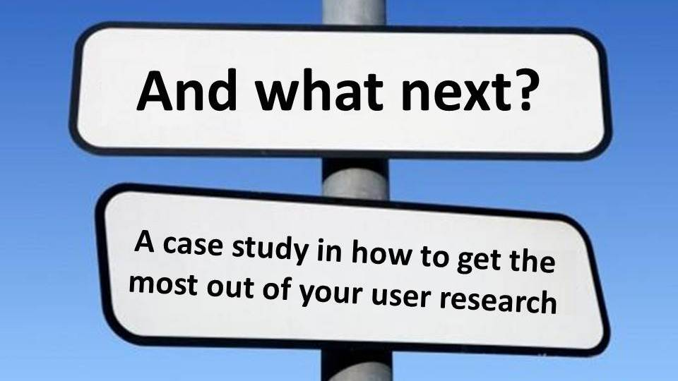 And what next? How to get the most out of your user research