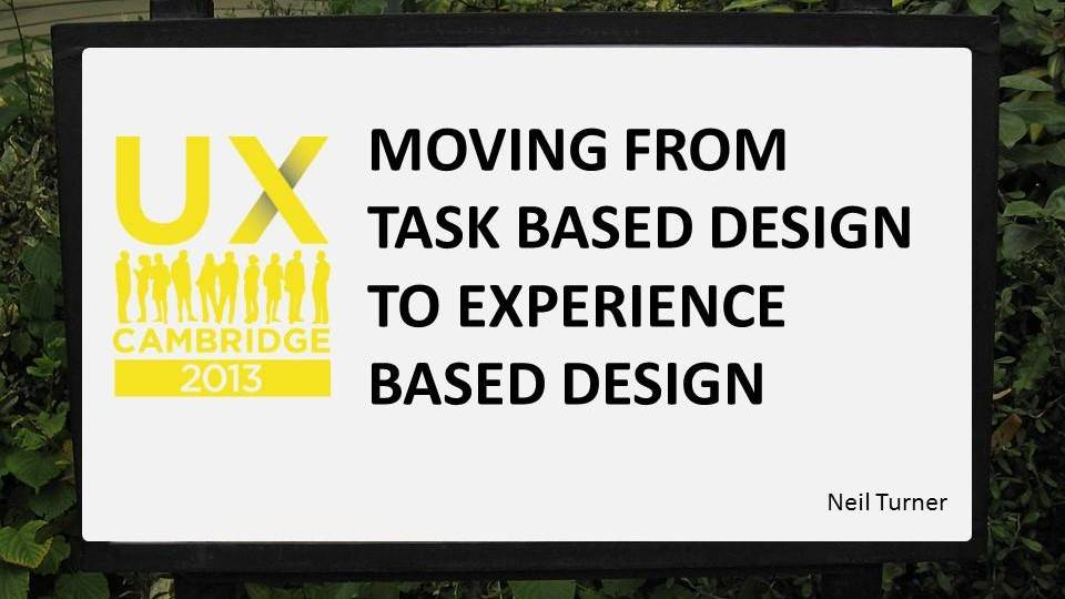 Moving from task based to experience based design (UX Cambridge)