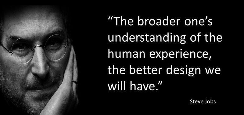Steve Jobs quote - The broader one's understanding of the human experience, the better design we will have