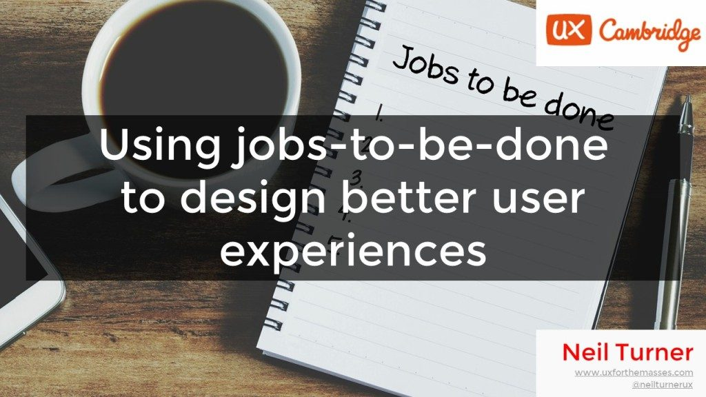 Using jobs-to-be-done to design better user experiences (UX Cambridge 2017)
