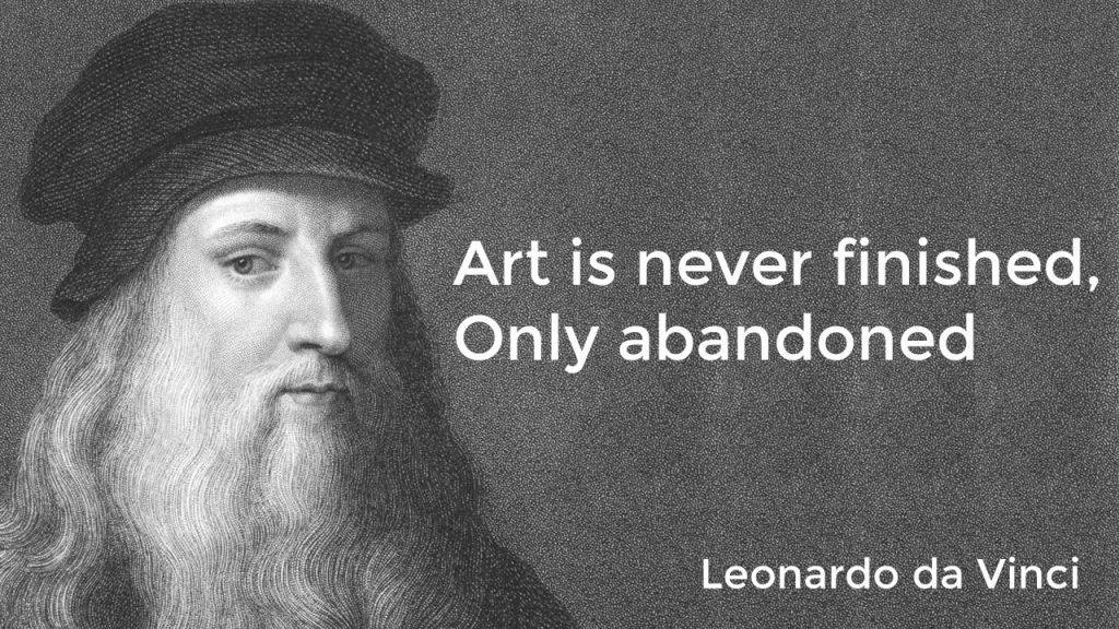 """Art is never finished, only abandoned"" - Leonardo da Vinici"