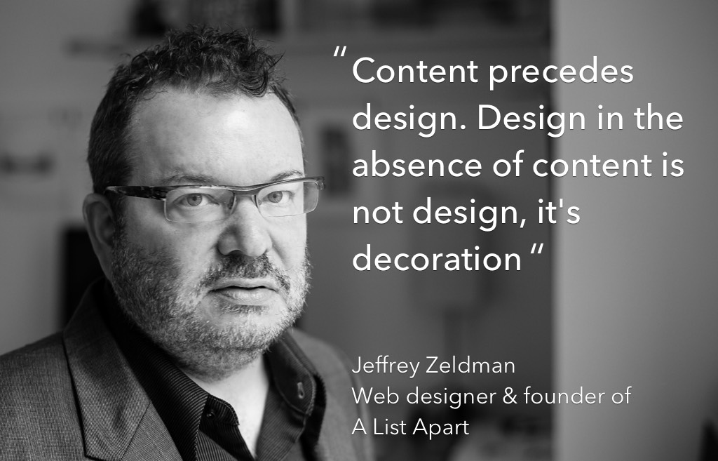 """Content precedes design. Design in the absence of content is not design, it's decoratoin"" Jeffery Zeldman"