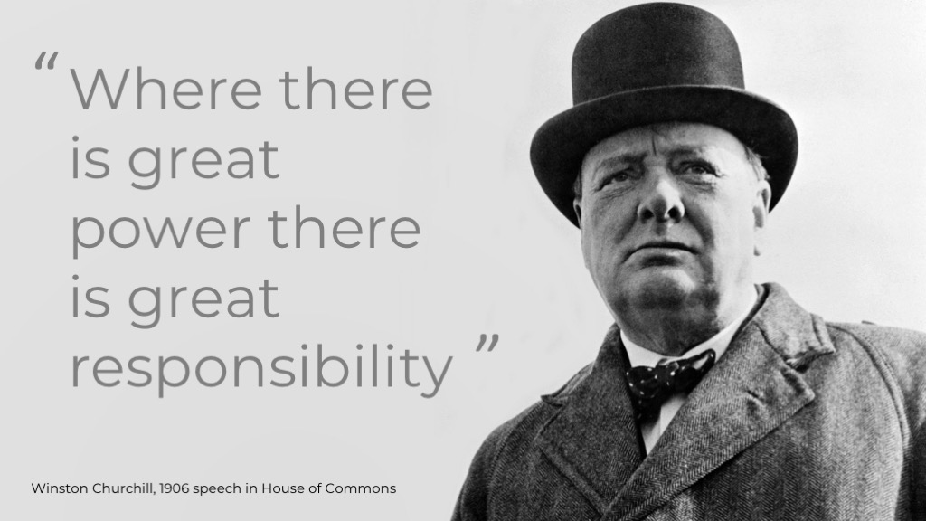 Where there is great power there is great responsibility - Winston Churchill