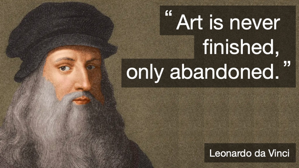 Art is never finished, only abandoned. Leonardo Da Vinci