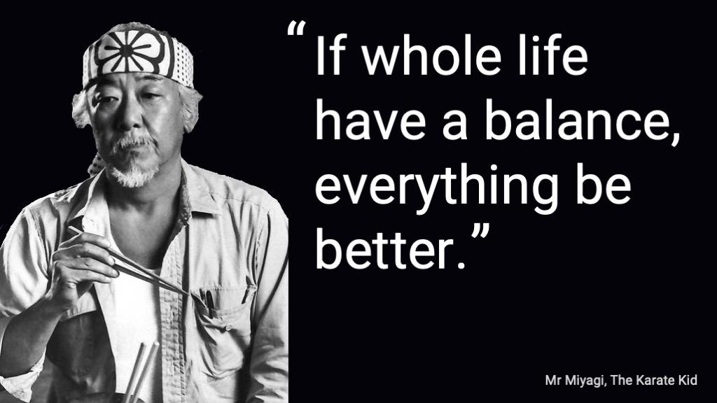 Mr Miyagi: If whole life have a balance everything be better