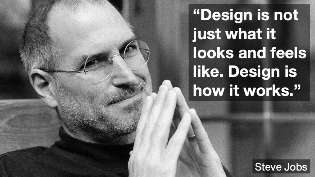 """Design is not just what it looks like and feels like. Design is how it works"" - Steve Jobs"