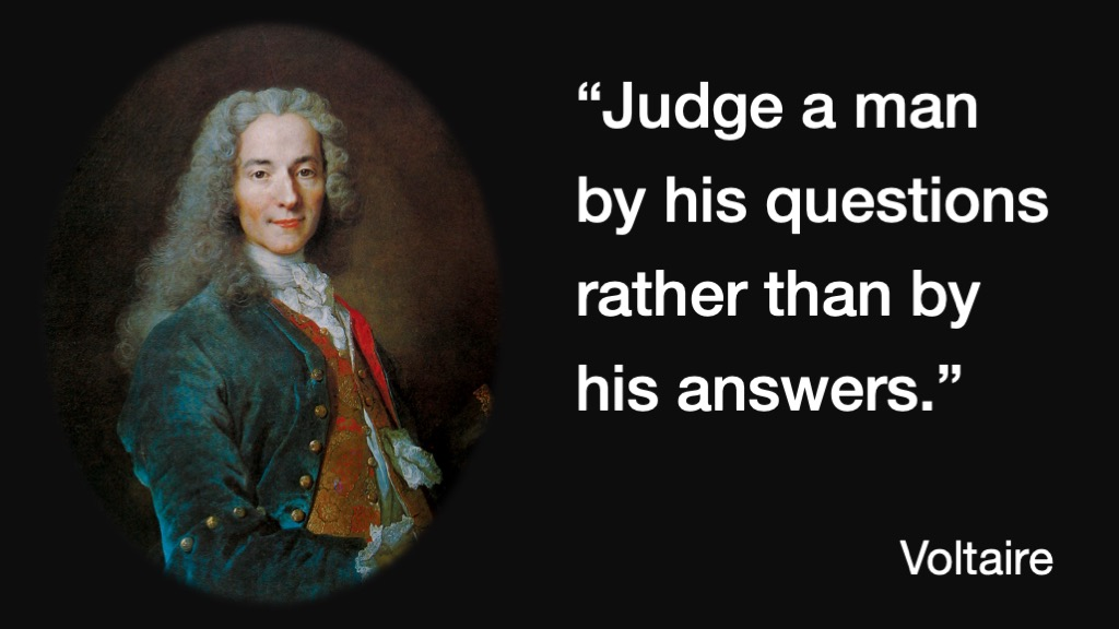 """Judge a man by his questions rather than by his answers"" - Voltaire (quote)"