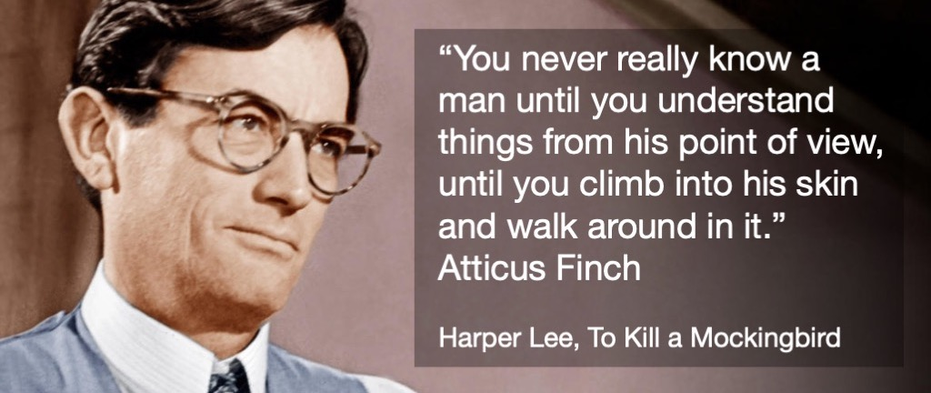 """""""You never really know a man until you understand things from his point of view, until you climb into his skin and walk around in it."""" - Harper Lee, To Kill a Mockingbird"""