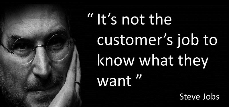 """Steve Jobs quote, """"It's not the customer's job to know what they want"""""""