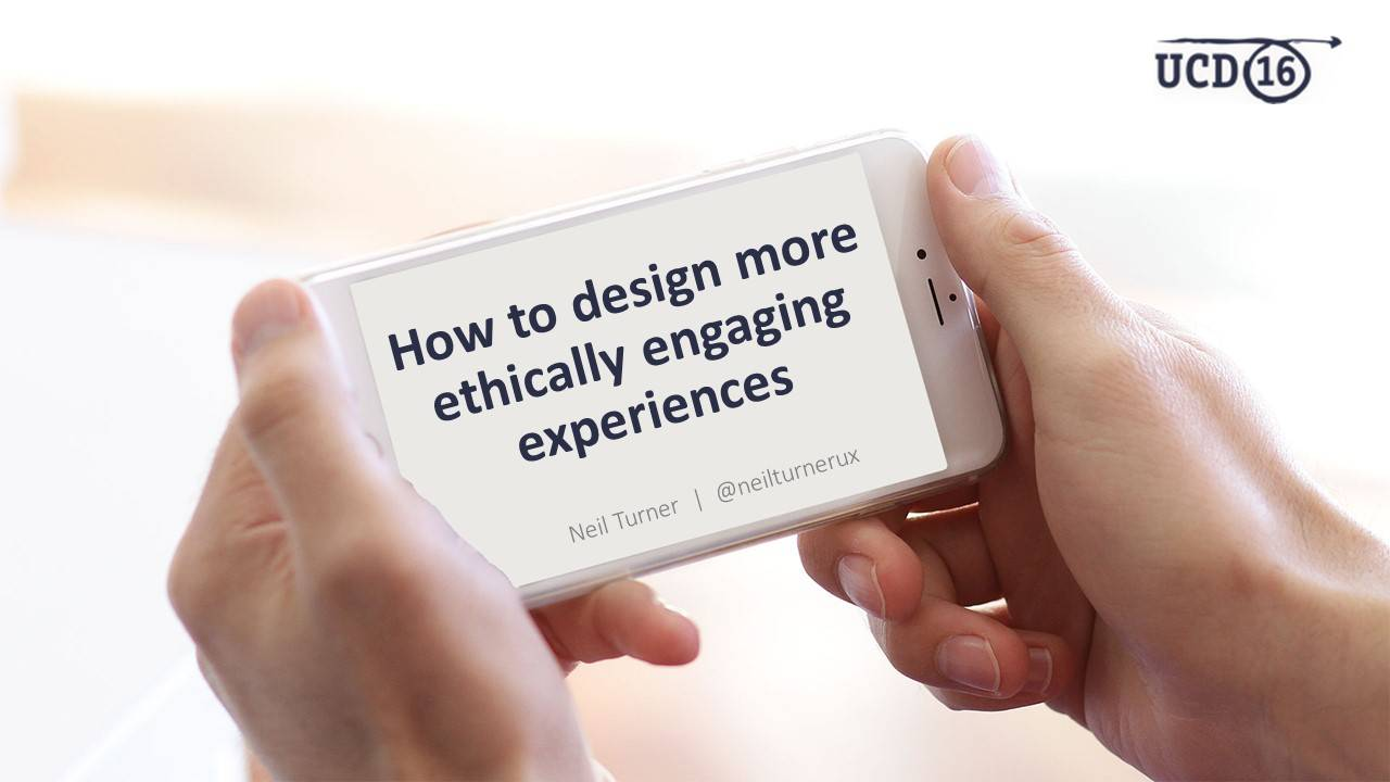 How to design more ethically engaging experiences (UCD 2016)