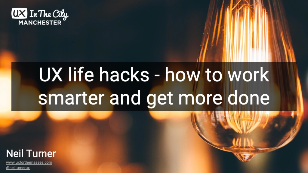 UX life hacks - how to work smarter and get more done  (UX in the City 2019)