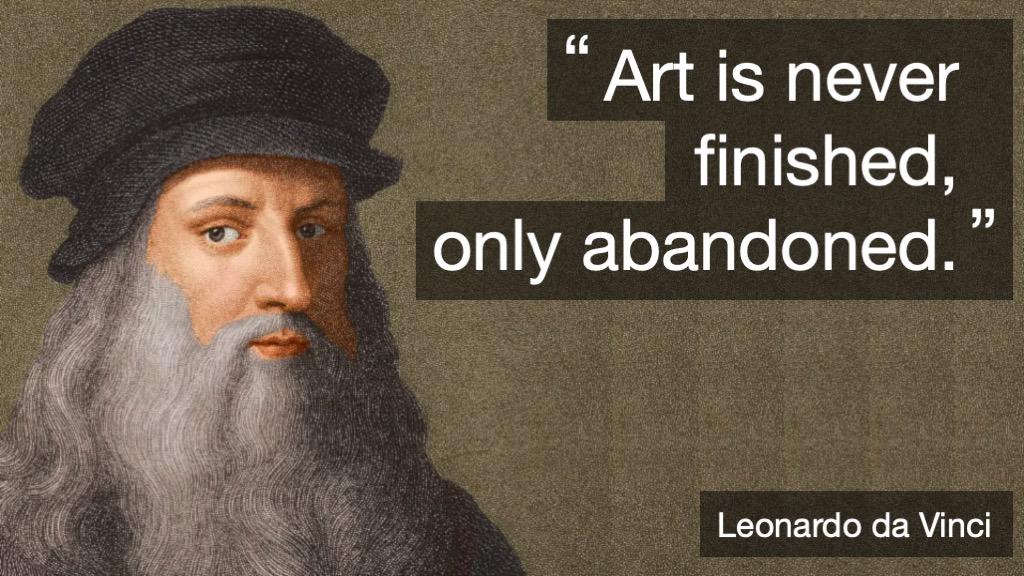 Art is never finished, only abandoned. Leonardo Da Vinci
