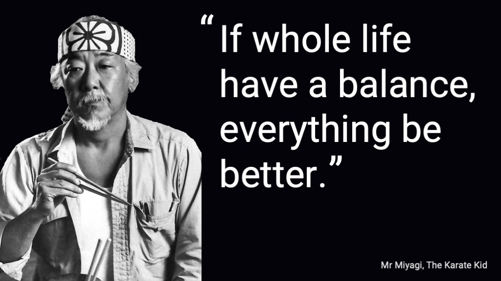 Mr Miyagi: If whole life have a balance everything be better